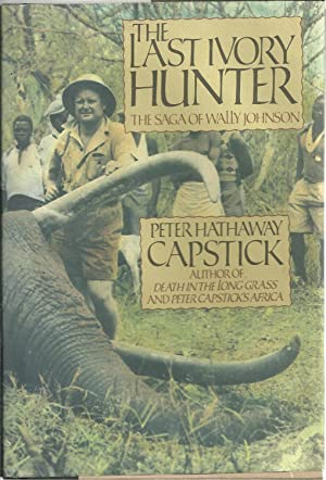 THE LAST IVORY HUNTER. The saga of Wally Johnson: CAPSTICK, Peter Hathaway
