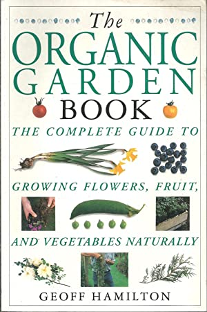 THE ORGANIC GARDEN BOOK: The Complete Guide to Growing Fowers, Fruit, and Vegetables Naturally.