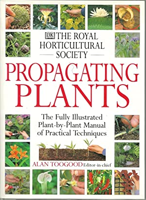 THE ROYAL HORTICULTURAL SOCIETY - PROPAGATING PLANTS: The Fully Illustrated Plant-by-Plant Manual...