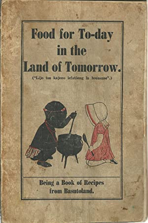 FOOD FOR TO-DAY IN THE LAND OF TOMORROW: Abook of recipes from Basutoland