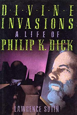 Divine Invasons A Life Of Philip K. Dick