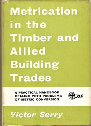 Metrication in the Timber and Allied Building: Serry, Victor.
