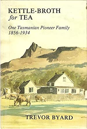 Kettle-Broth for Tea One Tasmanian Pioneer Family: Byard, Trevor