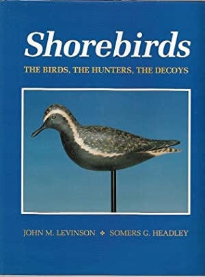 Shorebirds The birds, the hunters, the decoys.: Levinson, John M.