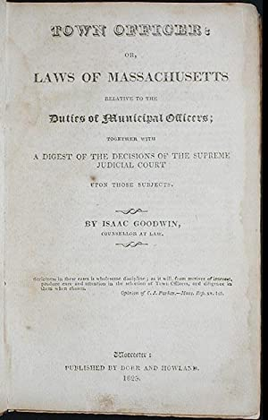 Town Officer: or, Laws of Massachusetts relative to the Duties of Municipal Officers; together with...