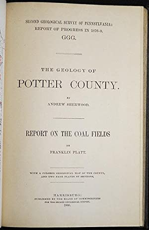 The Geology of Potter County by Andrew Sherwood; Report on the Coal Fields by Franklin Platt; wit...