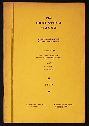The Conestoga Wagon: A Pennsylvania Dutch Product; prepared by Dr. J. William Frey and H. C. Frey