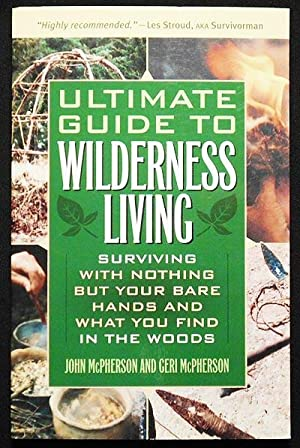 Ultimate Guide to Wilderness Living: Surviving with Nothing But Your Bare Hands and What You Find...