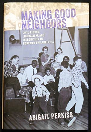 Making Good Neighbors: Civil Rights, Liberalism, and Integration in Postwar Philadelphia
