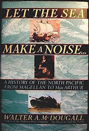 Let the Sea Make a Noise: A History of the North Pacific From Magellan to MacArthur