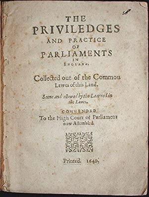 The Priviledges and Practice of Parliaments in England: Collected out of the Commou [sic] Lawes o...