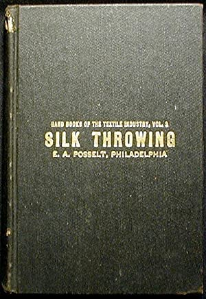 Silk Throwing: Giving the Most Complete Data ever Published on the Various Processes Raw Silk is ...