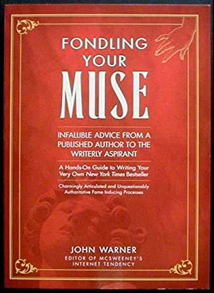 Fondling Your Muse: Infallible Advice From a Published Author to the Writerly Aspirant [Advanced ...