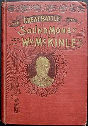 The Great Battle for Protection and Sound Money Led by Hon. Wm. McKinley; Including His life; his...