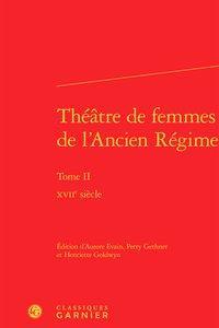Théâtre de femmes de l'Ancien Régime. Tome II - XVIIe siècle: ...