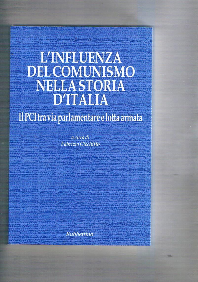 L'influenza del comunismo nella storia d'Italia. Il PCI tra via parlamentare e lotta armata. - CICCHITTO Fabrizio a cura.