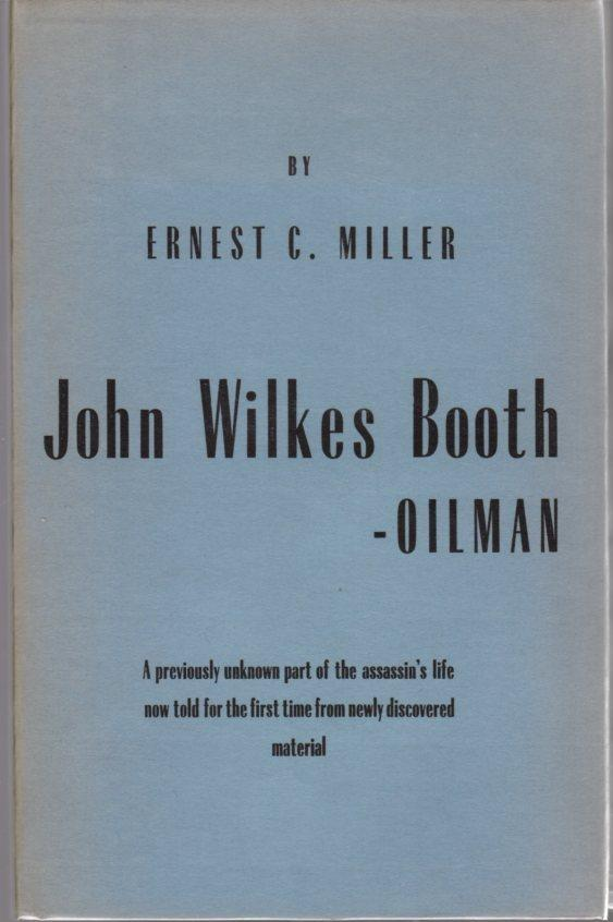 John Wilkes Booth Oilman: A Previously Unknown Part Of The Assassin's Life Now Told For The First Time From Newly Discovered Material Miller, Ernest