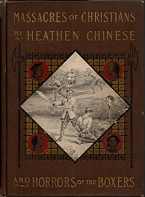 Massacres of Christians By Heathen Chinese and Horrors of the Boxers Containing a Complete Histor...