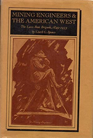Mining Engineers & the American West: The Lace-Boot Brigade, 1849-1933