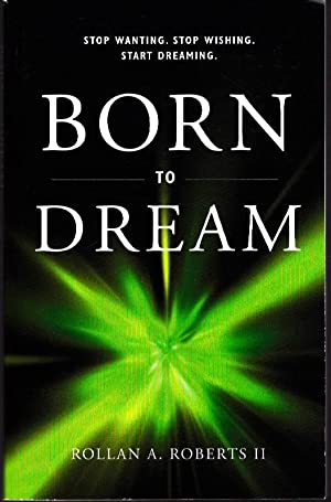 Born to Dream: Stop Wanting. Stop Wishing. Start Dreaming