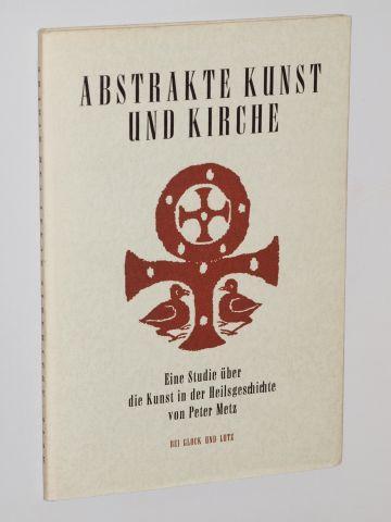 Abstrakte Kunst und Kirche. Eine Studie über: Metz, Peter: