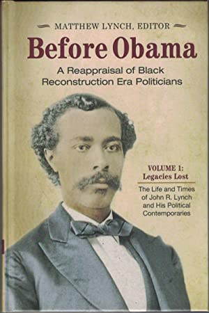 Before Obama: A Reappraisal of Black Reconstruction Era Politicians: Volume I: Legacies Lost: The...