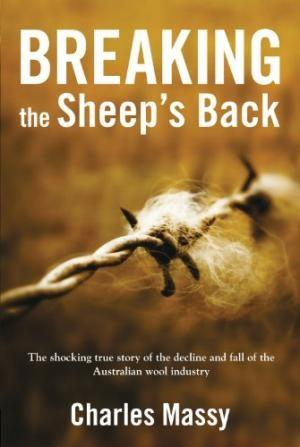 Breaking the Sheep's Back : The Shocking True Story of the Decline and Fall of the Australian Woo...