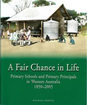 FAIR CHANCE IN LIFE, A. Primary Schools and Primary Principals in Western Australia 1850-2005