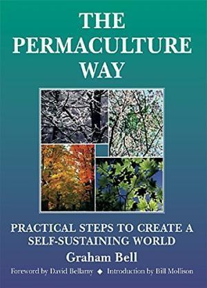 Permaculture Way, The : Practical Steps to Create a Self-Sustaining World