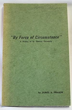"""By Force of Circumstance""""; A History of St. Thomas University: Fraser, James A."""