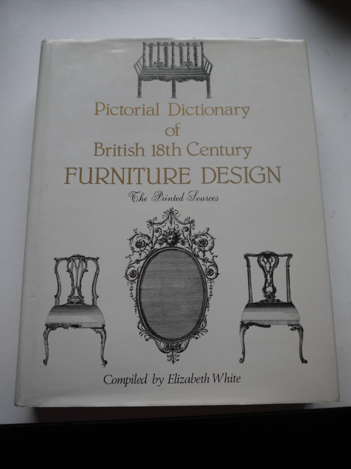 Pictorial Dictionary of British 18th Century FURNITURE DESIGN the printed  sources  ELIZABETH WHITE. Pictorial Dictionary of British 18th Century FURNITURE DESIGN the