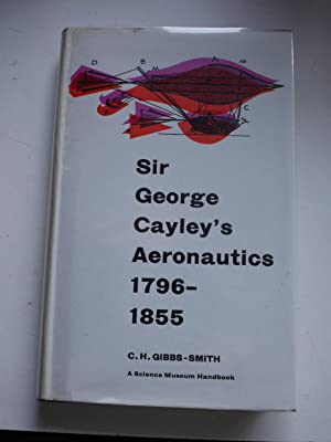 SIR GEORGE CAYLEY'S AERONAUTICS 1796-1855: CHARLES H,GIBBS-SMITH