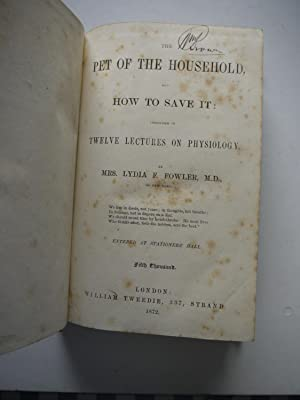 THE PET OF THE HOUSEHOLD and how to save it. 12 lectures of Psysiology: MRS LYDIA F.FOWLER