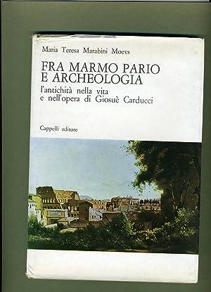 Fra Marmo Pario E Archeologia L'Antichita Nella Vita E Nell'Opera di Giosue Carducci.: ...