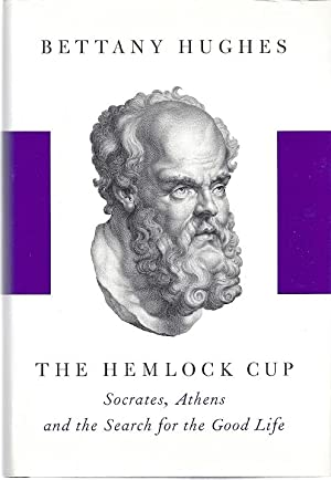 THE HEMLOCK CUP: SOCRATES, ATHENS AND THE SEARCH FOR THE GOOD LIFE: Hughes, Bethany