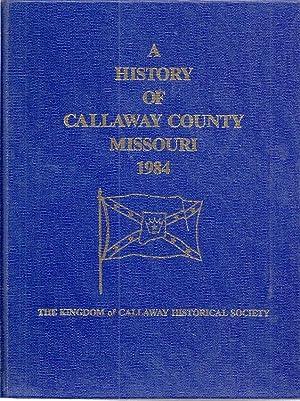 A HISTORY OF CALLAWAY COUNTY MISSOURI 1984: Kingdom of Callaway County Historical Society