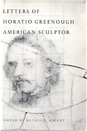 LETTERS OF HORATIO GREENOUGH AMERICAN SCULPTOR: Wright, Nathalia