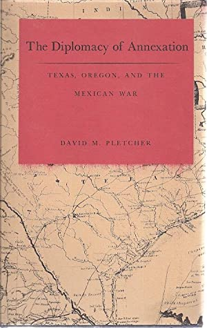THE DIPLOMACY OF ANNEXATION; TEXAS, OREGON AND THE MEXICAN WAR: Pletcher, David