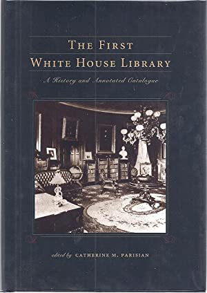 THE FIRST WHITE HOUSE LIBRARY; A HISTORY AND ANNOTATED CATALOGUE: Parisian, Catherine, ed.