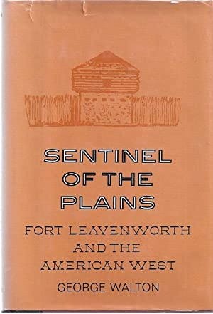 SENTINEL OF THE PLAINS: FOR LEAVENWORTH AND THE AMERICAN WEST: Walton, George