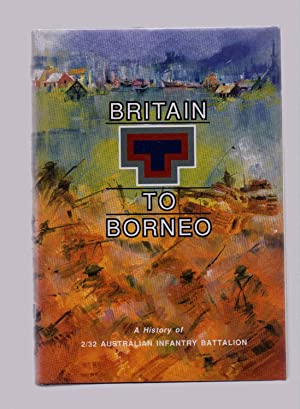 Britain to Borneo A History of 2/32 Australian Infantry Battalion