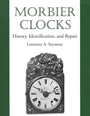 Morbier Clocks: History, Identification, and Repair: Lawrence A. Seymour