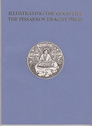 Illustrating the Good Life: The Pissarros' Eragny Press, 1894-1914. A Catalogue of an Exhibition ...