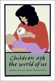 Women's Action for Nuclear Disarmament, Children Ask the World of Us. [Poster].: HIDY, Lance.