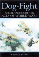 Dog-Fight. Aerial Tactics of the Aces of World War I.