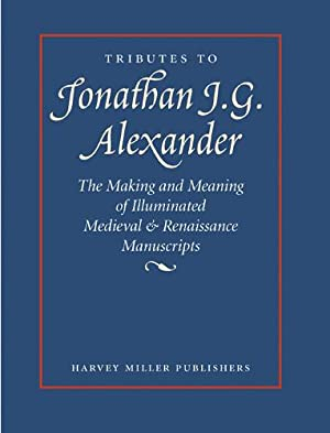 Tributes to Jonathan J.G. Alexander. The Making and Meaning of Illuminated Medieval & ...