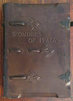 Wonders of Italy, The Monuments of Antiquity, the Churches, the Palaces, the Treasures of Art, A ...