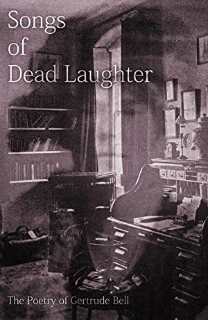 Songs of Dead Laughter: the Poetry of Gertrude Bell. [Free verse translations of the poems from the...