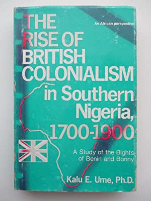 The Rise of British Colonialism in Southern Nigeria, 1700-1900: A Study of the Bights of Benin and ...