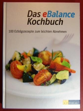 Das eBalance Kochbuch. 100 Erfolgsrezepte zum leichten Abnehmen. - Ellenberger, Ruth.